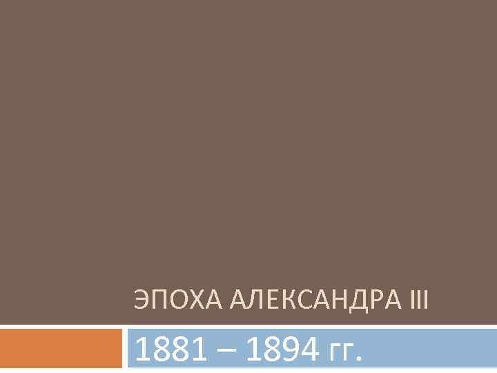 ЭПОХА АЛЕКСАНДРА III 1881 – 1894 гг.