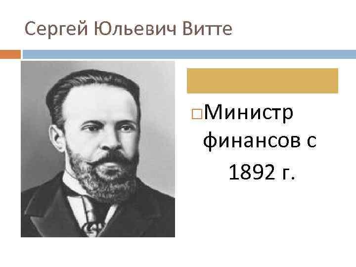 Сергей Юльевич Витте Министр финансов с 1892 г.