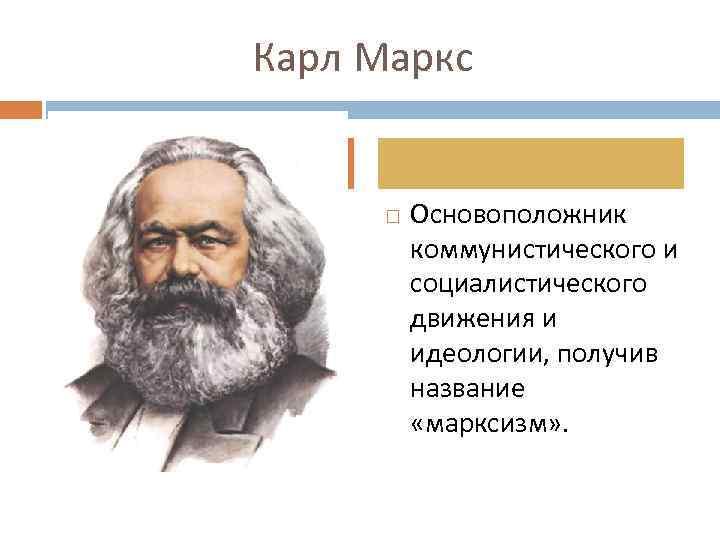 Карл Маркс Основоположник коммунистического и социалистического движения и идеологии, получив название «марксизм» .