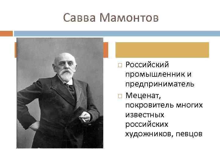 Савва Мамонтов Российский промышленник и предприниматель Меценат, покровитель многих известных российских художников, певцов