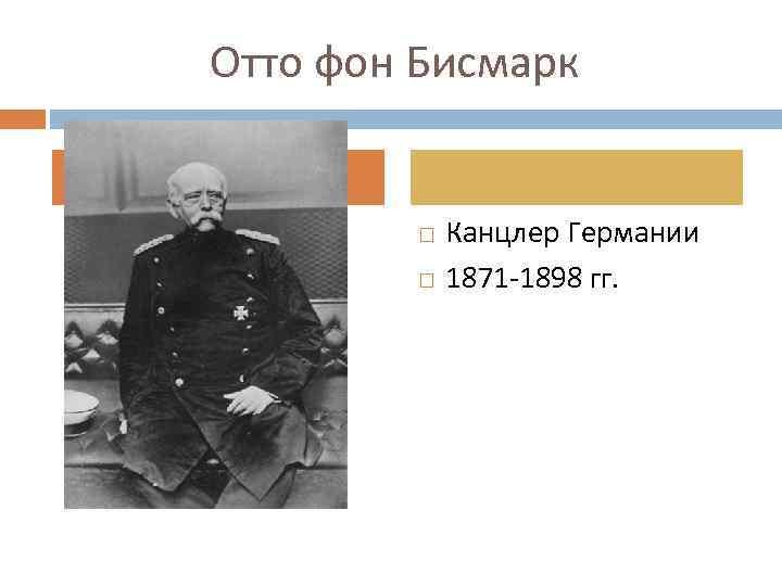 Отто фон Бисмарк Канцлер Германии 1871 -1898 гг.