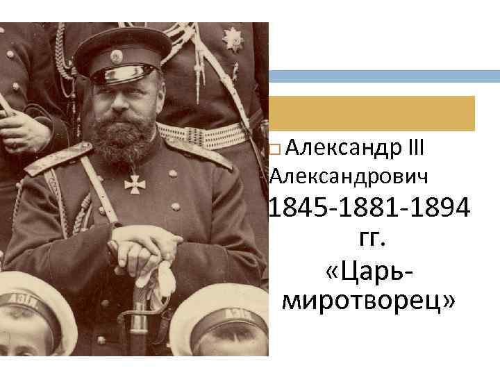 Александр III Александрович 1845 -1881 -1894 гг. «Царьмиротворец»