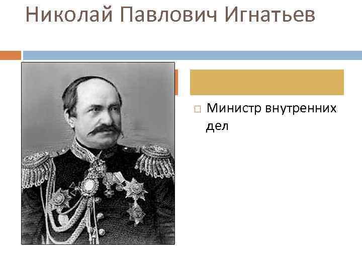 Николай Павлович Игнатьев Министр внутренних дел