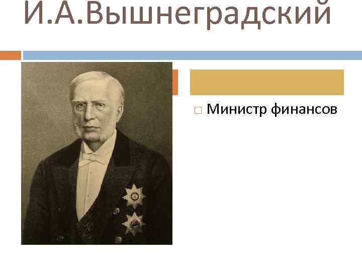 И. А. Вышнеградский Министр финансов