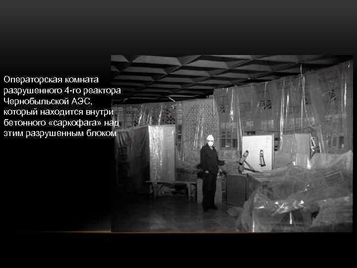 Операторская комната разрушенного 4 -го реактора Чернобыльской АЭС, который находится внутри бетонного «саркофага» над