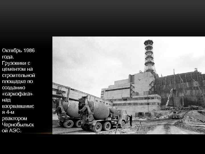Октябрь 1986 года. Грузовики с цементом на строительной площадке по созданию «саркофага» над взорвавшимс