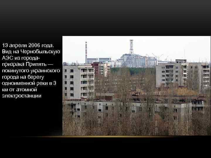 13 апреля 2006 года. Вид на Чернобыльскую АЭС из городапризрака Припять — покинутого украинского