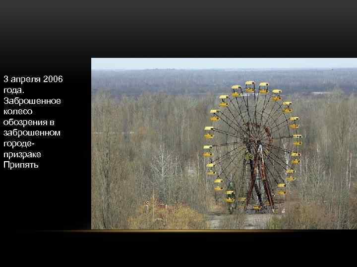 3 апреля 2006 года. Заброшенное колесо обозрения в заброшенном городепризраке Припять