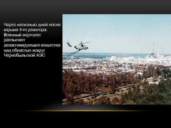 Через несколько дней после взрыва 4 -го реактора. Военный вертолет распыляет дезактивирующие вещества над
