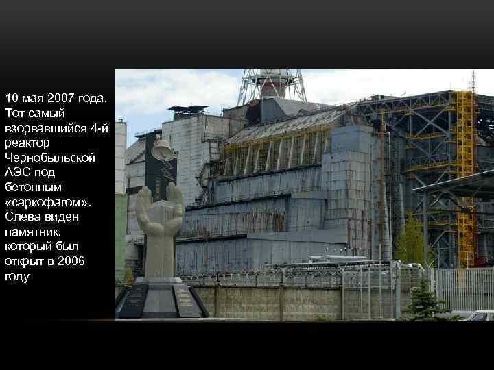 10 мая 2007 года. Тот самый взорвавшийся 4 -й реактор Чернобыльской АЭС под бетонным