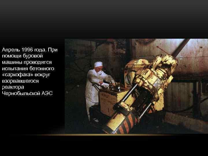 Апрель 1996 года. При помощи буровой машины проводятся испытания бетонного «саркофага» вокруг взорвавшегося реактора