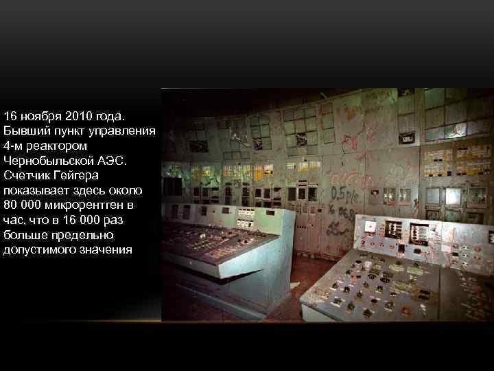 16 ноября 2010 года. Бывший пункт управления 4 -м реактором Чернобыльской АЭС. Счетчик Гейгера