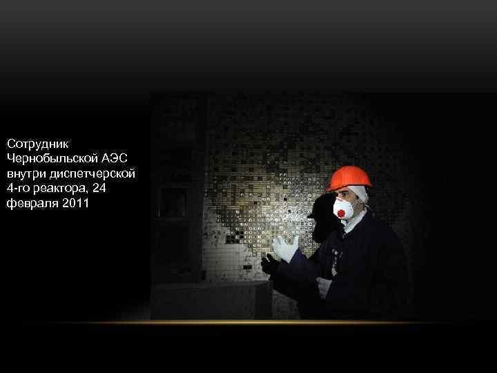 Сотрудник Чернобыльской АЭС внутри диспетчерской 4 -го реактора, 24 февраля 2011