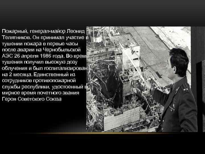 Пожарный, генерал-майор Леонид Телятников. Он принимал участие в тушении пожара в первые часы после