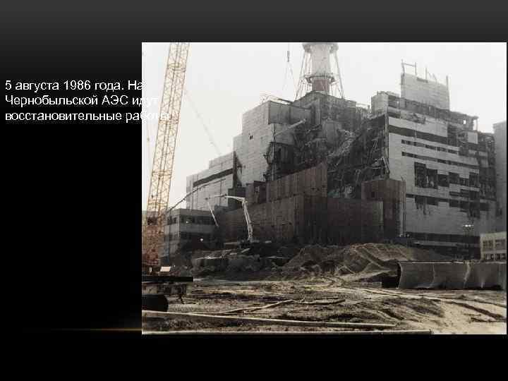 5 августа 1986 года. На Чернобыльской АЭС идут восстановительные работы