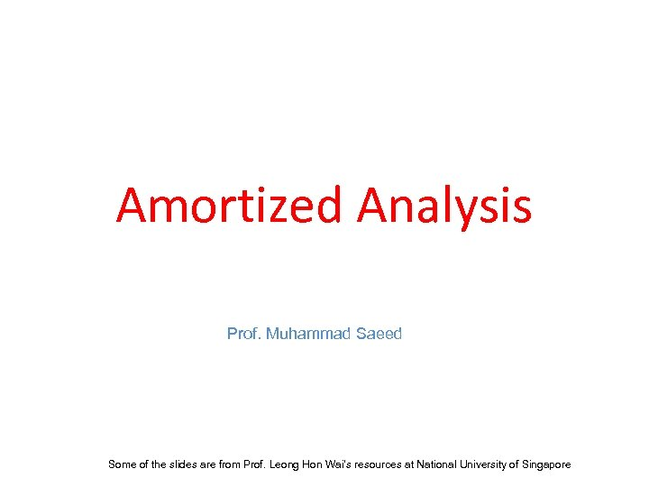 Amortized Analysis Prof. Muhammad Saeed Some of the slides are from Prof. Leong Hon
