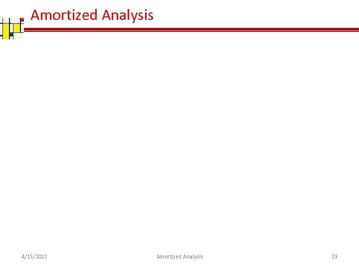 Amortized Analysis 4/15/2012 Amortized Analysis 23