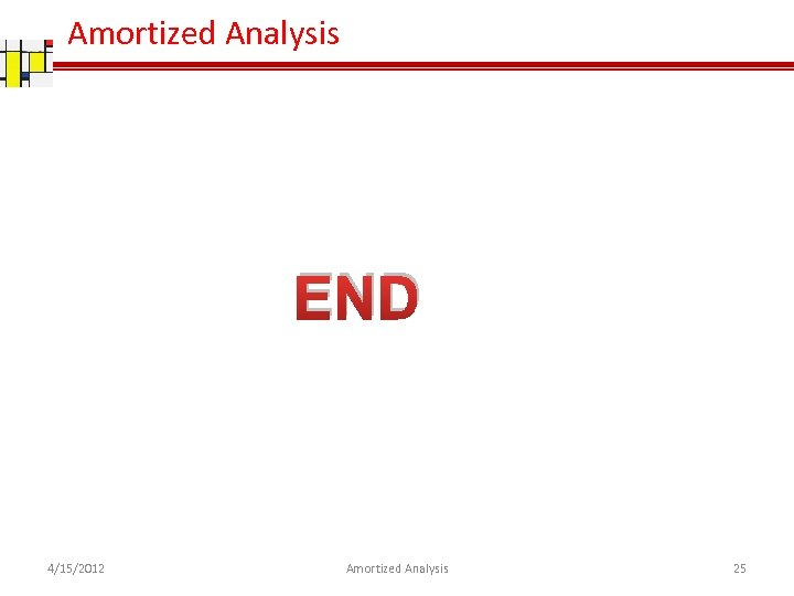 Amortized Analysis END 4/15/2012 Amortized Analysis 25