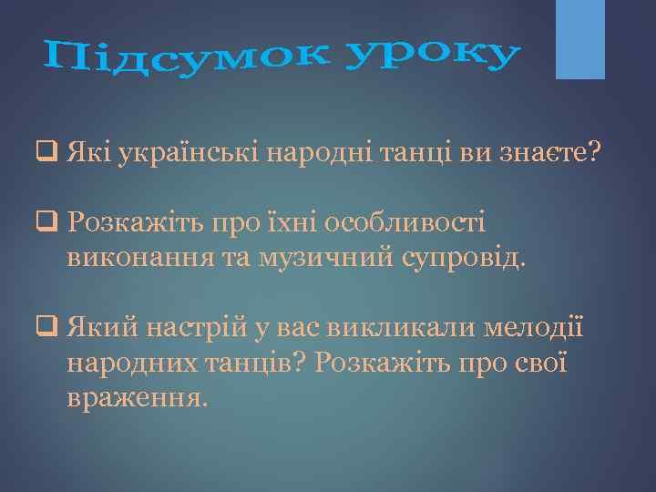 q Які українські народні танці ви знаєте? q Розкажіть про їхні особливості виконання та