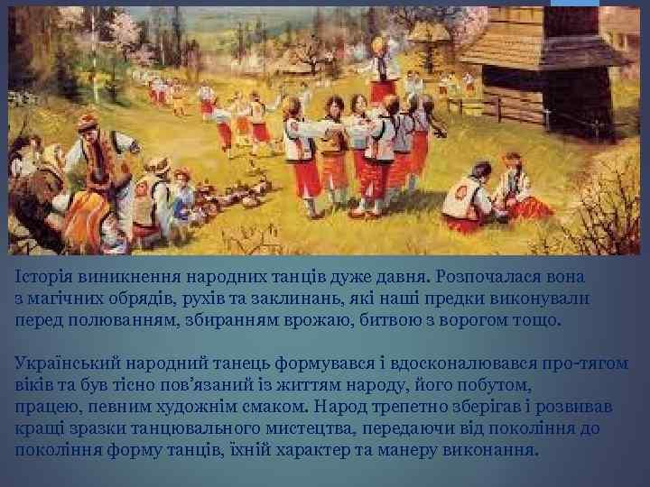 Історія виникнення народних танців дуже давня. Розпочалася вона з магічних обрядів, рухів та заклинань,