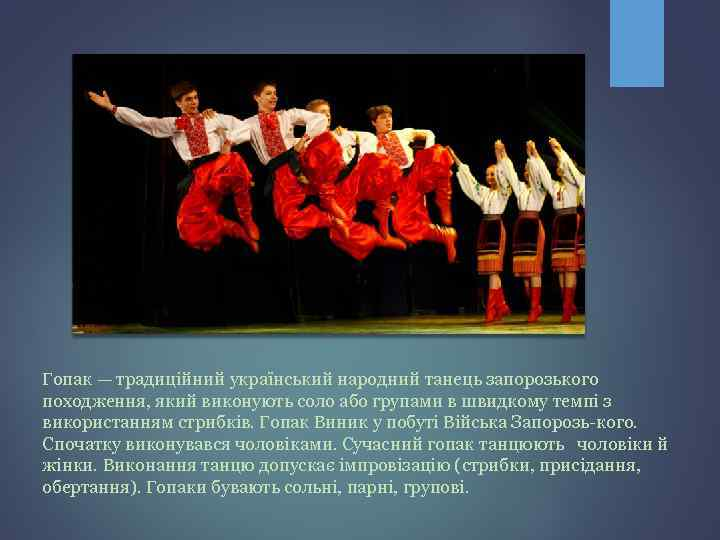 Гопак — традиційний український народний танець запорозького походження, який виконують соло або групами в