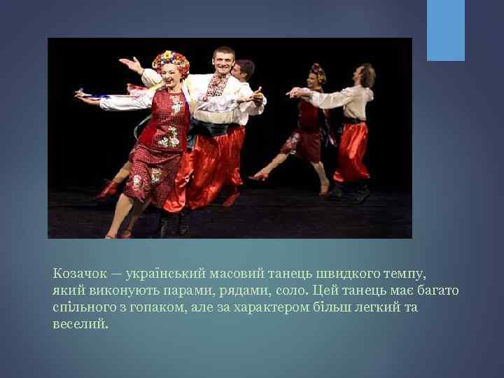 Козачок — український масовий танець швидкого темпу, який виконують парами, рядами, соло. Цей танець