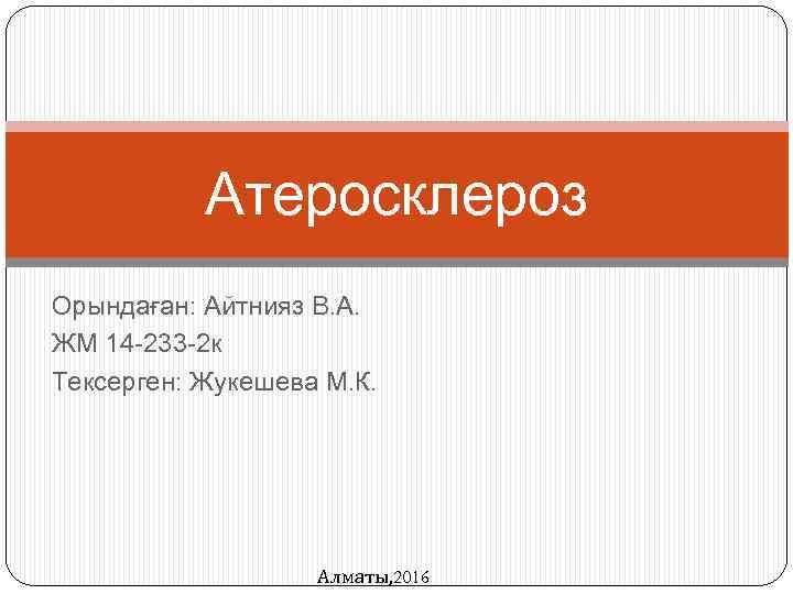 Атеросклероз Орындаған: Айтнияз В. А. ЖМ 14 -233 -2 к Тексерген: Жукешева М. К.