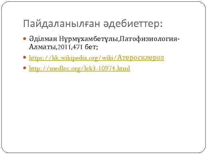 Пайдаланылған әдебиеттер: Әділман Нұрмұхамбетұлы, Патофизиология- Алматы, 2011, 471 бет; https: //kk. wikipedia. org/wiki/Атеросклероз http:
