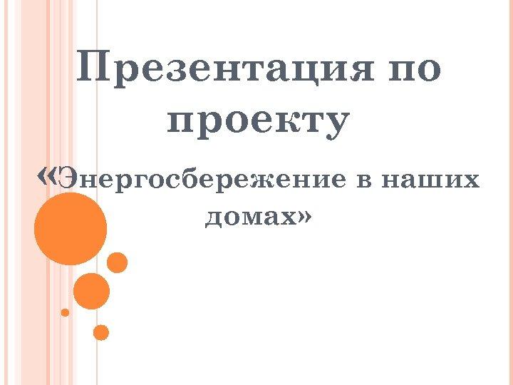 Презентация по проекту «Энергосбережение в наших домах»