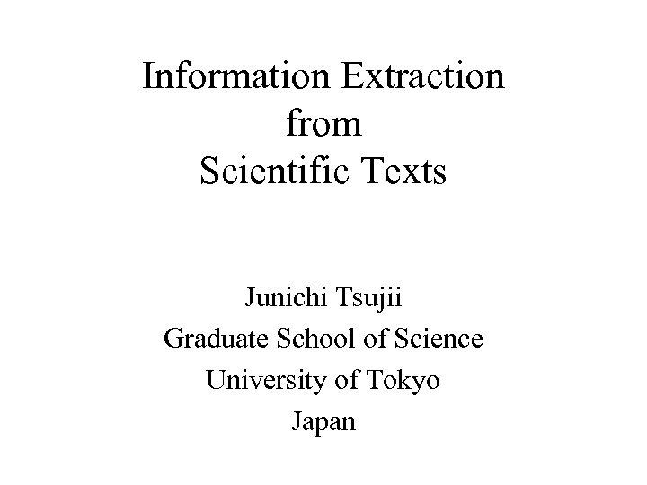 Information Extraction from Scientific Texts Junichi Tsujii Graduate School of Science University of Tokyo