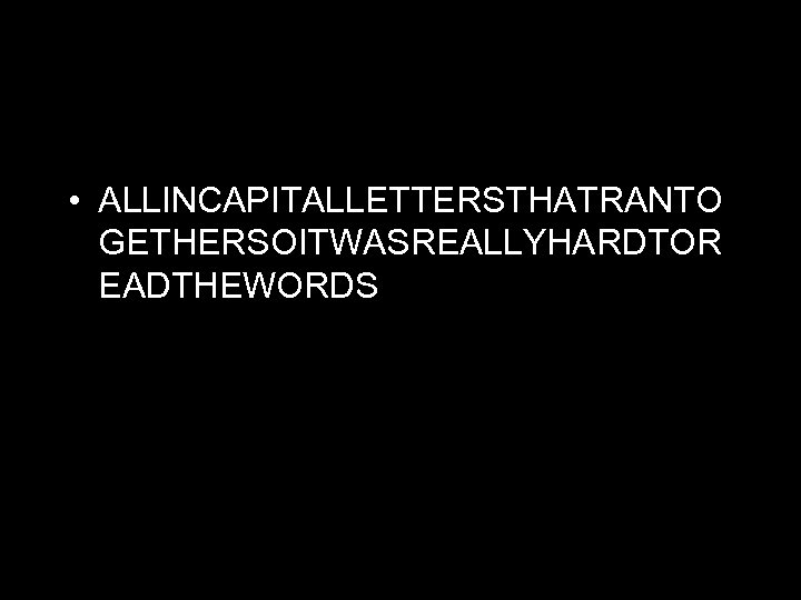 • ALLINCAPITALLETTERSTHATRANTO GETHERSOITWASREALLYHARDTOR EADTHEWORDS