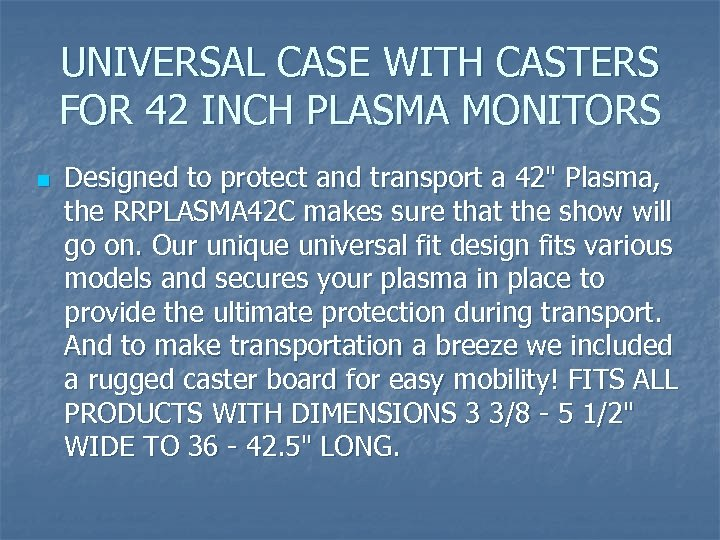 UNIVERSAL CASE WITH CASTERS FOR 42 INCH PLASMA MONITORS n Designed to protect and