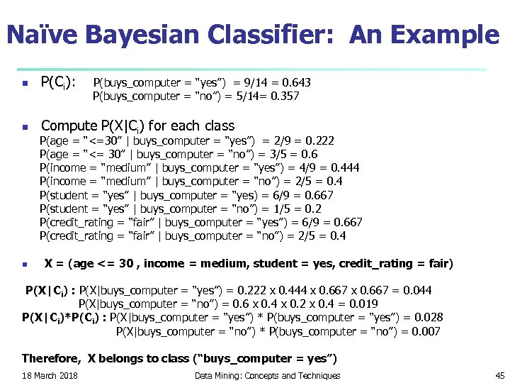 Naïve Bayesian Classifier: An Example n P(Ci): n Compute P(X|Ci) for each class P(buys_computer