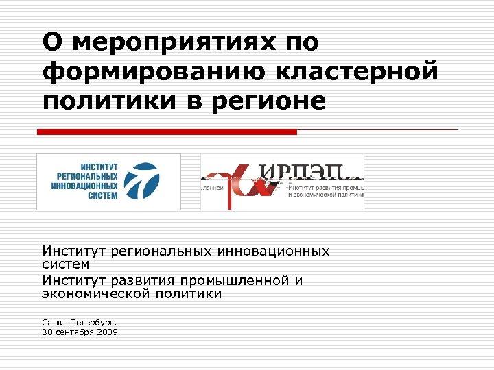 О мероприятиях по формированию кластерной политики в регионе Институт региональных инновационных систем Институт развития