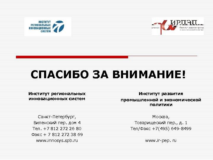 СПАСИБО ЗА ВНИМАНИЕ! Институт региональных инновационных систем Институт развития промышленной и экономической политики Санкт-Петербург,