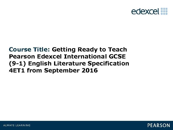 Course Title: Getting Ready to Teach Pearson Edexcel International GCSE (9 -1) English Literature