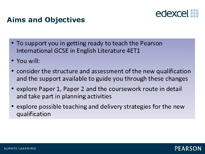 Aims and Objectives • To support you in getting ready to teach the Pearson