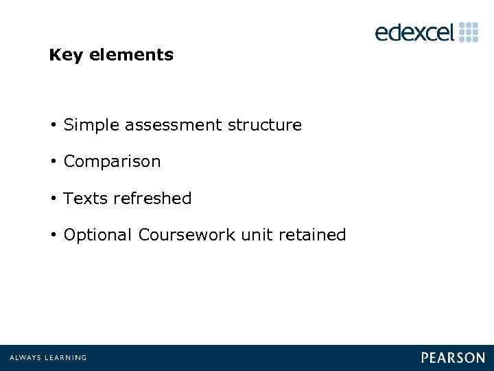 Key elements • Simple assessment structure • Comparison • Texts refreshed • Optional Coursework