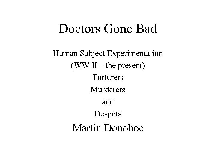 Doctors Gone Bad Human Subject Experimentation (WW II – the present) Torturers Murderers and