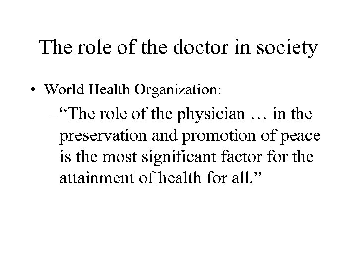 "The role of the doctor in society • World Health Organization: – ""The role"