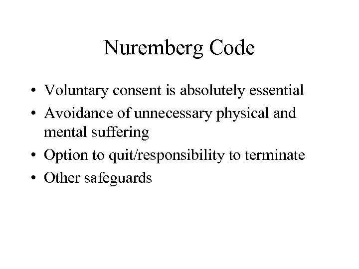 Nuremberg Code • Voluntary consent is absolutely essential • Avoidance of unnecessary physical and