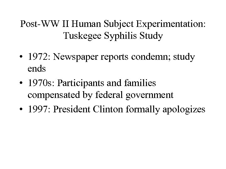 Post-WW II Human Subject Experimentation: Tuskegee Syphilis Study • 1972: Newspaper reports condemn; study