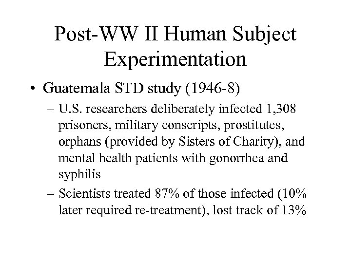 Post-WW II Human Subject Experimentation • Guatemala STD study (1946 -8) – U. S.
