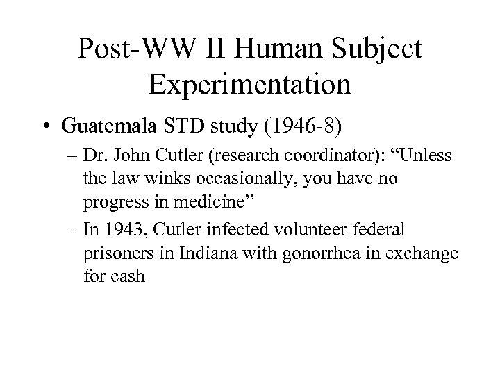 Post-WW II Human Subject Experimentation • Guatemala STD study (1946 -8) – Dr. John
