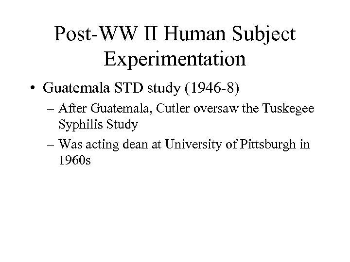 Post-WW II Human Subject Experimentation • Guatemala STD study (1946 -8) – After Guatemala,