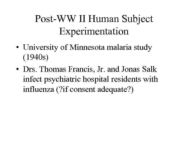 Post-WW II Human Subject Experimentation • University of Minnesota malaria study (1940 s) •