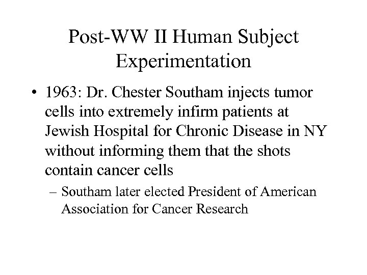 Post-WW II Human Subject Experimentation • 1963: Dr. Chester Southam injects tumor cells into