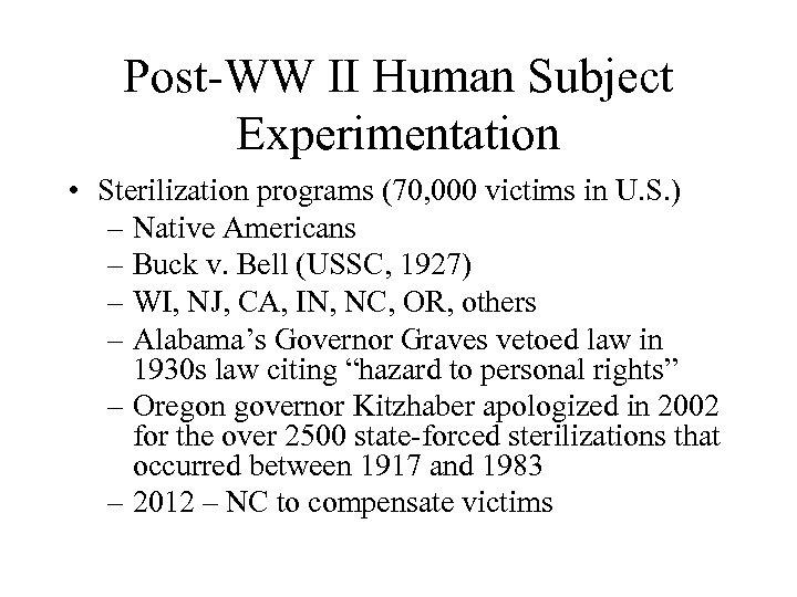 Post-WW II Human Subject Experimentation • Sterilization programs (70, 000 victims in U. S.