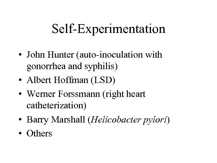 Self-Experimentation • John Hunter (auto-inoculation with gonorrhea and syphilis) • Albert Hoffman (LSD) •