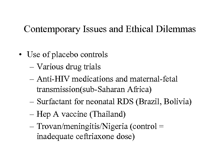 Contemporary Issues and Ethical Dilemmas • Use of placebo controls – Various drug trials